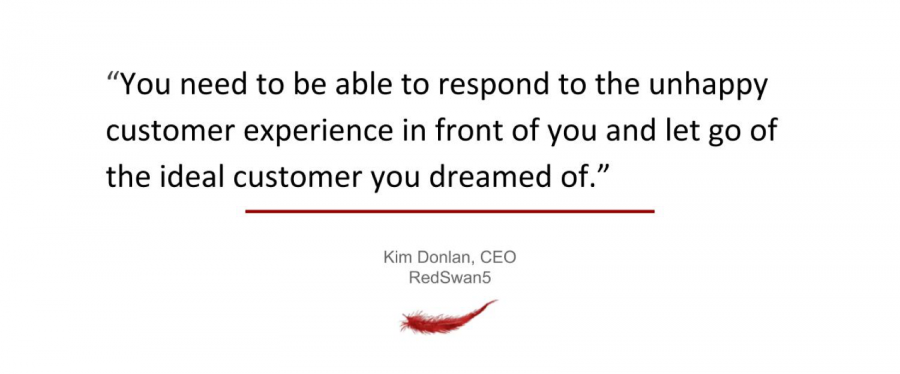 You need to be able to respond to the unhappy customer experience in front of you and let go of the ideal customer you dreamed of.